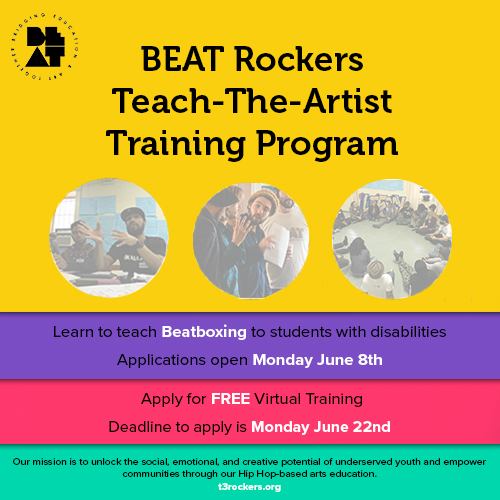 "This image includes the BEAT logo, and blocks of colors yellow, purple, pink and green. It states, ""BEAT Rockers Teach-The-Artist Training Program / Learn to teach Beatboxing to students with disabilities / Applications open Monday June 8th / Apply for FREE Virtual Training / Deadline to apply is Monday June 22nd / Our mission is to unlong the social, emotional and creative potential of underserved youth and empower communities through our Hip Hop-based arts education. / t3rockers.org"""